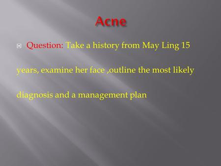  Question: Take a history from May Ling 15 years, examine her face,outline the most likely diagnosis and a management plan.