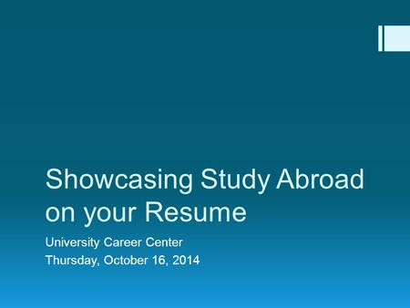 Showcasing Study Abroad on your Resume University Career Center Thursday, October 16, 2014.