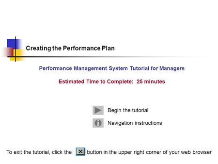 Navigation instructions Begin the tutorial Creating the Performance Plan Performance Management System Tutorial for Managers Estimated Time to Complete: