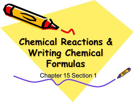 Chemical Reactions & Writing Chemical Formulas Chapter 15 Section 1.