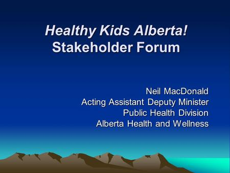 Healthy Kids Alberta! Stakeholder Forum Neil MacDonald Acting Assistant Deputy Minister Public Health Division Alberta Health and Wellness.