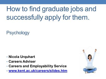 How to find graduate jobs and successfully apply for them. Psychology Nicola Urquhart Careers Adviser Careers and Employability Service www.kent.ac.uk/careers/slides.htm.