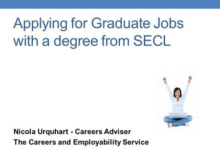 Applying for Graduate Jobs with a degree from SECL Nicola Urquhart - Careers Adviser The Careers and Employability Service.