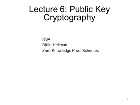 1 Lecture 6: Public Key Cryptography RSA Diffie-Hellman Zero-Knowledge Proof Schemes.