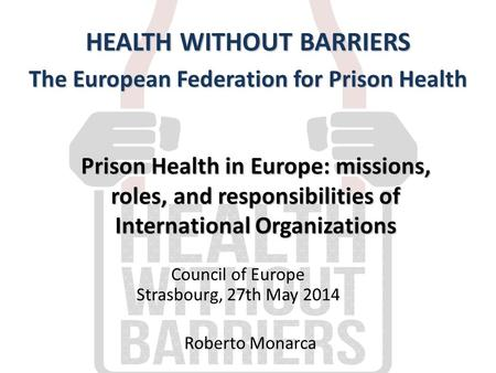 Prison Health in Europe: missions, roles, and responsibilities of International Organizations HEALTH WITHOUT BARRIERS The European Federation for Prison.