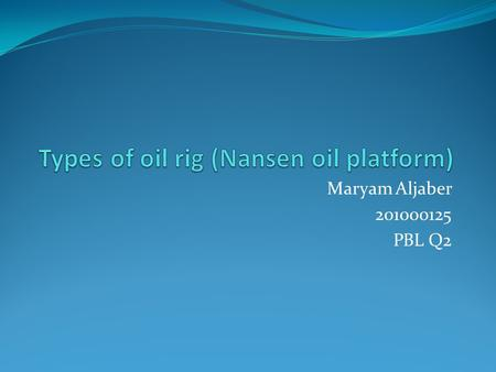 Maryam Aljaber 201000125 PBL Q2. Types of oil platforms Fixed platform. Complaint tower. Sea star Floating production system. Tension-leg platform. Spar.