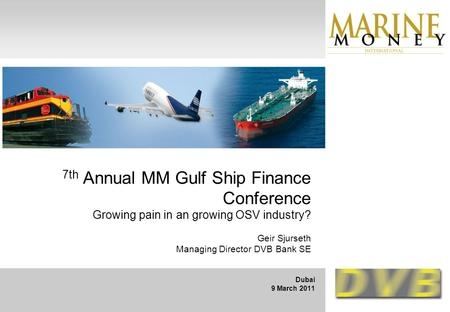 7th Annual MM Gulf Ship Finance Conference Growing pain in an growing OSV industry? Geir Sjurseth Managing Director DVB Bank SE Dubai 9 March 2011.