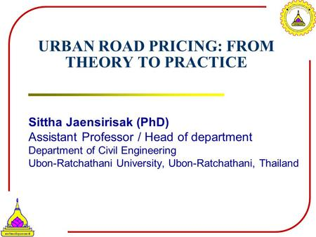 URBAN ROAD PRICING: FROM THEORY TO PRACTICE Sittha Jaensirisak (PhD) Assistant Professor / Head of department Department of Civil Engineering Ubon-Ratchathani.