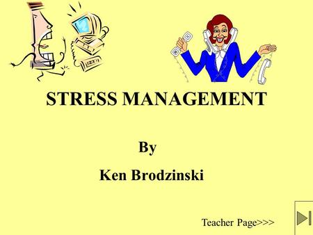 STRESS MANAGEMENT Ken Brodzinski Teacher Page>>> By.