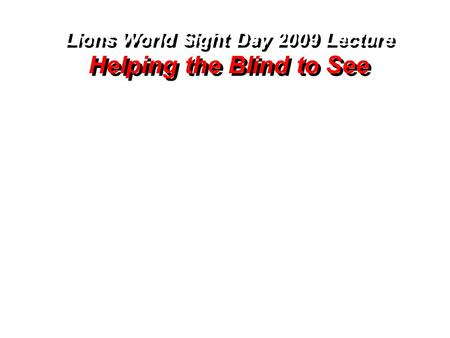 Lions World Sight Day 2009 Lecture Helping the Blind to See Lions World Sight Day 2009 Lecture Helping the Blind to See.