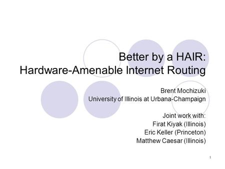 Better by a HAIR: Hardware-Amenable Internet Routing Brent Mochizuki University of Illinois at Urbana-Champaign Joint work with: Firat Kiyak (Illinois)