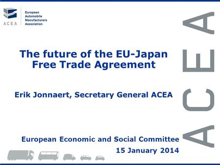 The future of the EU-Japan Free Trade Agreement Erik Jonnaert, Secretary General ACEA European Economic and Social Committee 15 January 2014.
