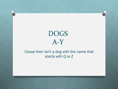 DOGS A-Y Cause their isn't a dog with the name that starts with Q or Z.
