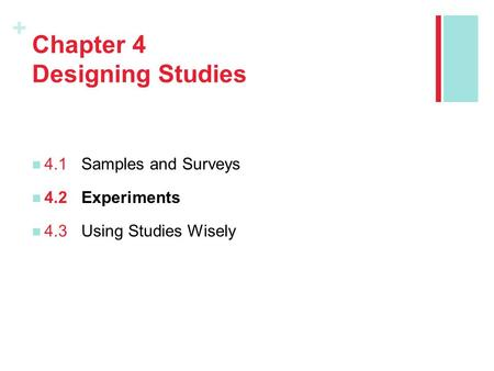 + Chapter 4 Designing Studies 4.1Samples and Surveys 4.2Experiments 4.3Using Studies Wisely.