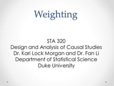 Weighting STA 320 Design and Analysis of Causal Studies Dr. Kari Lock Morgan and Dr. Fan Li Department of Statistical Science Duke University.