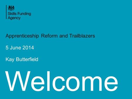 Welcome Apprenticeship Reform and Trailblazers 5 June 2014 Kay Butterfield.