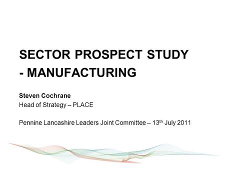SECTOR PROSPECT STUDY - MANUFACTURING Steven Cochrane Head of Strategy – PLACE Pennine Lancashire Leaders Joint Committee – 13 th July 2011.