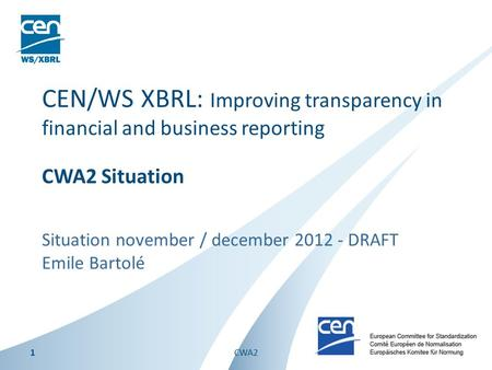 Situation november / december 2012 - DRAFT Emile Bartolé CEN/WS XBRL: Improving transparency in financial and business reporting CWA2 Situation 1CWA2.