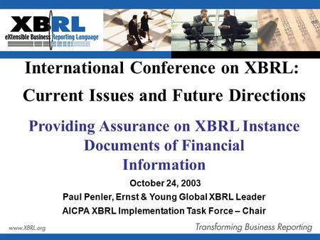 Providing Assurance on XBRL Instance Documents of Financial Information October 24, 2003 Paul Penler, Ernst & Young Global XBRL Leader AICPA XBRL Implementation.