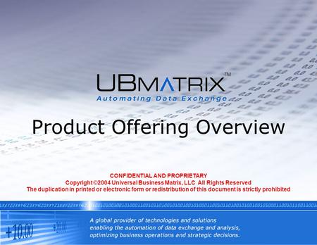 Product Offering Overview CONFIDENTIAL AND PROPRIETARY Copyright ©2004 Universal Business Matrix, LLC All Rights Reserved The duplication in printed or.