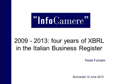 2009 - 2013: four years of XBRL in the Italian Business Register Luogo, data Paola Fumiani Bucharest 14 June 2013.