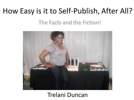 How Easy is it to Self-Publish, After All? The Facts and the Fiction! Trelani Duncan.