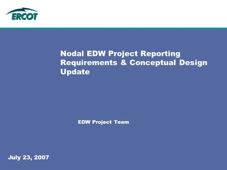 Nodal EDW Project Reporting Requirements & Conceptual Design Update EDW Project Team July 23, 2007.