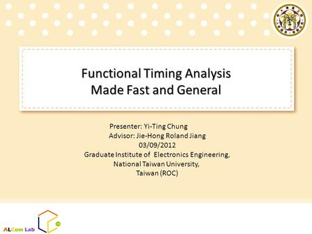 Functional Timing Analysis Made Fast and General Presenter: Yi-Ting Chung Advisor: Jie-Hong Roland Jiang 03/09/2012 Graduate Institute of Electronics Engineering,