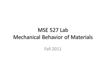 MSE 527 Lab Mechanical Behavior of Materials Fall 2011.