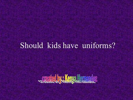 Should kids have uniforms?. My opinion Kids in public schools should wear uniforms, because sometimes kid were inappropriate clothes, some shirts can.