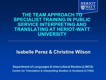THE TEAM APPROACH TO SPECIALIST TRAINING IN PUBLIC SERVICE INTERPRETING AND TRANSLATING AT HERIOT-WATT UNIVERSITY Department of Languages & Intercultural.