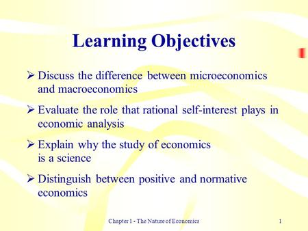 Chapter 1 - The Nature of Economics1 Learning Objectives  Discuss the difference between microeconomics and macroeconomics  Evaluate the role that rational.