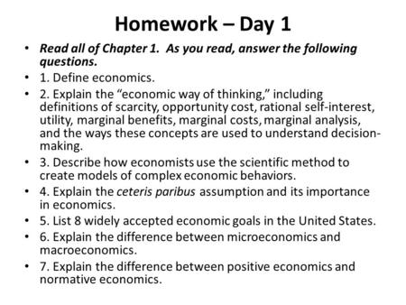 "Homework – Day 1 Read all of Chapter 1. As you read, answer the following questions. 1. Define economics. 2. Explain the ""economic way of thinking,"" including."