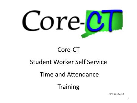 1 Core-CT Student Worker Self Service Time and Attendance Training Rev. 10/22/14.