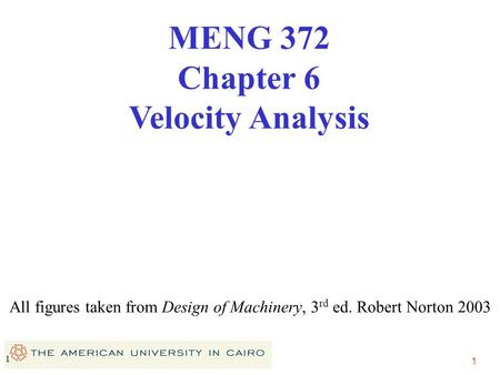 1 1 All figures taken from Design of Machinery, 3 rd ed. Robert Norton 2003 MENG 372 Chapter 6 Velocity Analysis.