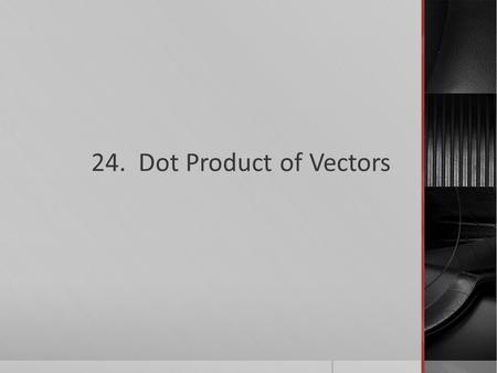 24. Dot Product of Vectors. What you'll learn about  How to find the Dot Product  How to find the Angle Between Vectors  Projecting One Vector onto.