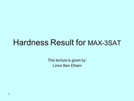 1 Hardness Result for MAX-3SAT This lecture is given by: Limor Ben Efraim.