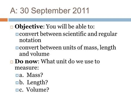A: 30 September 2011  Objective: You will be able to:  convert between scientific and regular notation  convert between units of mass, length and volume.