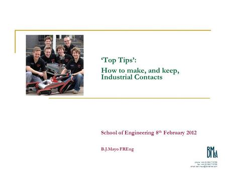 'Top Tips': How to make, and keep, Industrial Contacts School of Engineering 8 th February 2012 B.J.Mayo FREng.