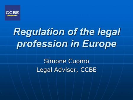 Regulation of the legal profession in Europe Simone Cuomo Legal Advisor, CCBE.