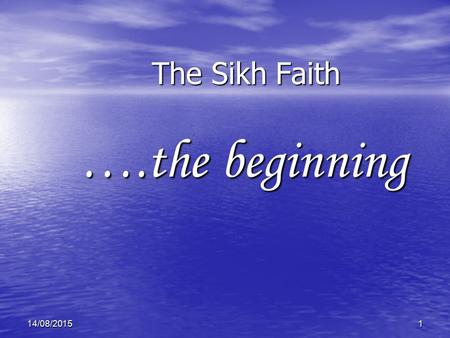 114/08/2015 The Sikh Faith ….the beginning. 14/08/20152 Introduction Today we will try to understand a little bit about the Sikh faith and who Sikhs are.