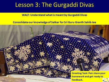 Lesson 3: The Gurgaddi Divas WALT: Understand what is meant by Gurgaddi Divas Consolidate our knowledge of Satkar for Sri Guru Granth Sahib Jee Greeting.