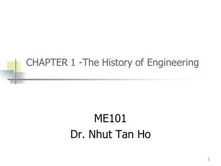 1 CHAPTER 1 -The History of Engineering ME101 Dr. Nhut Tan Ho.