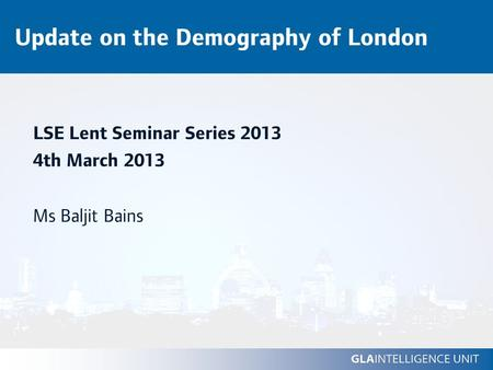 Update on the Demography of London LSE Lent Seminar Series 2013 4th March 2013 Ms Baljit Bains.