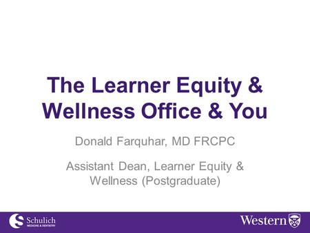 The Learner Equity & Wellness Office & You Donald Farquhar, MD FRCPC Assistant Dean, Learner Equity & Wellness (Postgraduate)
