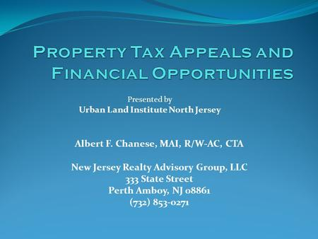 Albert F. Chanese, MAI, R/W-AC, CTA New Jersey Realty Advisory Group, LLC 333 State Street Perth Amboy, NJ 08861 (732) 853-0271 Presented by Urban Land.