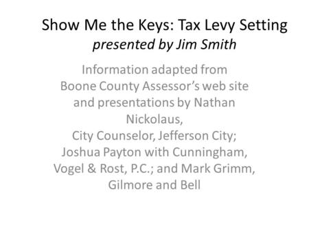 Show Me the Keys: Tax Levy Setting presented by Jim Smith Information adapted from Boone County Assessor's web site and presentations by Nathan Nickolaus,