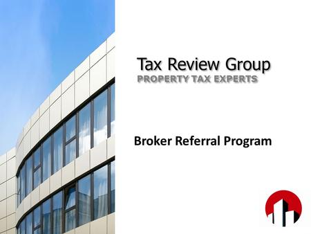 Broker Referral Program Tax Review Group PROPERTY TAX EXPERTS Tax Review Group PROPERTY TAX EXPERTS.