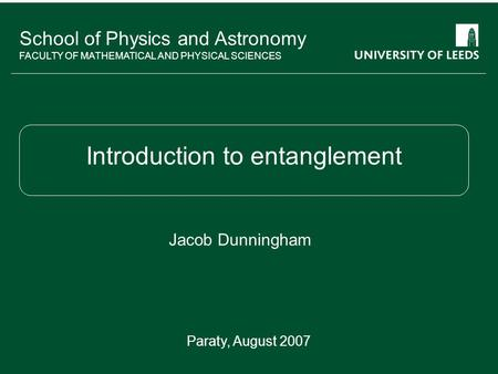 School of something FACULTY OF OTHER School of Physics and Astronomy FACULTY OF MATHEMATICAL AND PHYSICAL SCIENCES Introduction to entanglement Jacob Dunningham.