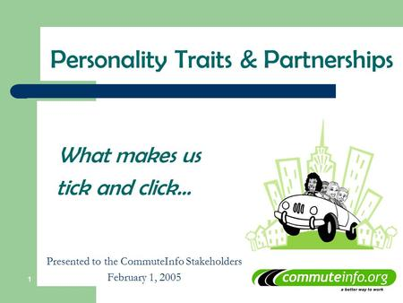 1 What makes us tick and click… Presented to the CommuteInfo Stakeholders February 1, 2005 Personality Traits & Partnerships.